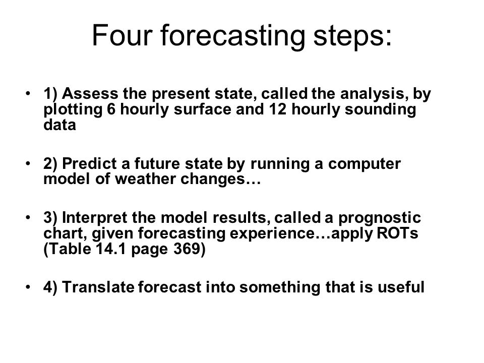 Forecasting methods Persistence –The future conditions here will be like the present conditions here Trend –The future conditions here will be like the weather upstream is now Analogue –The future conditions here will be like weather that historically occurred when similar conditions were present Climatology –Future conditions here will be near the monthly average for here Numerical Weather Prediction –Future conditions here will be as predicted by supercomputers running equations of atmospheric motion Reading the Sky –Future conditions here can be predicted by using current conditions and forecasting rules of thumb (ROT)