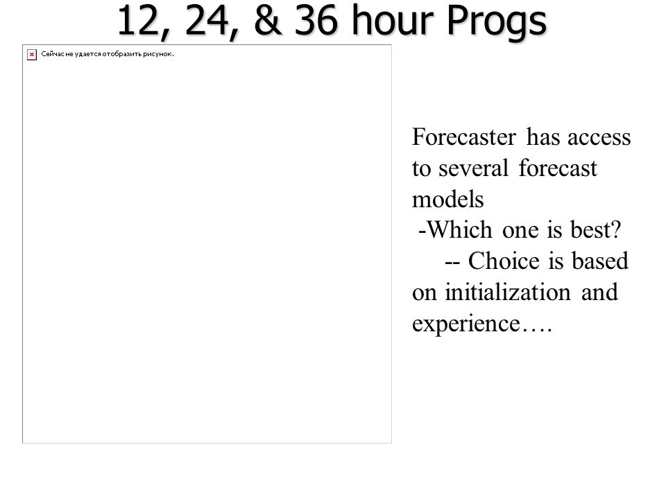 12, 24, & 36 hour Progs Forecaster has access to several forecast models -Which one is best? -- Choice is based on initialization and experience….
