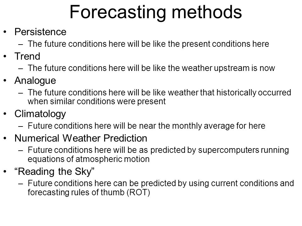 Forecasting methods Persistence –The future conditions here will be like the present conditions here Trend –The future conditions here will be like th