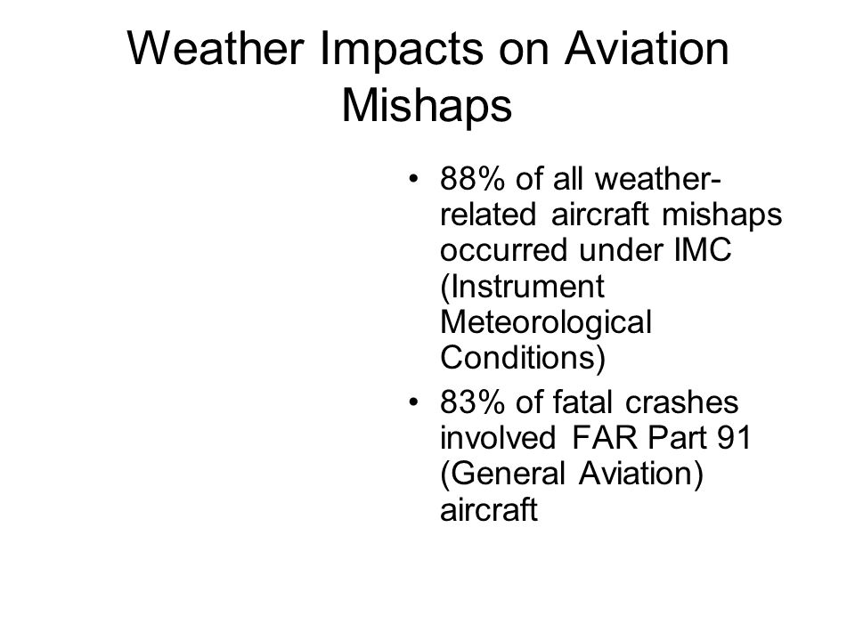 Weather Impacts on Aviation Mishaps 88% of all weather- related aircraft mishaps occurred under IMC (Instrument Meteorological Conditions) 83% of fata
