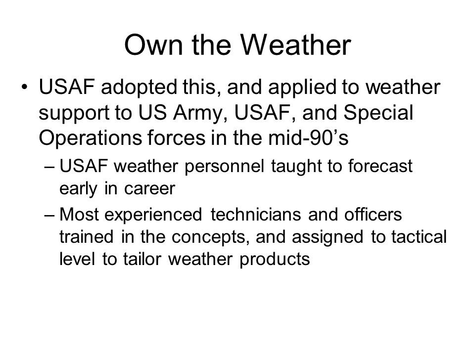 Own the Weather USAF adopted this, and applied to weather support to US Army, USAF, and Special Operations forces in the mid-90's –USAF weather person