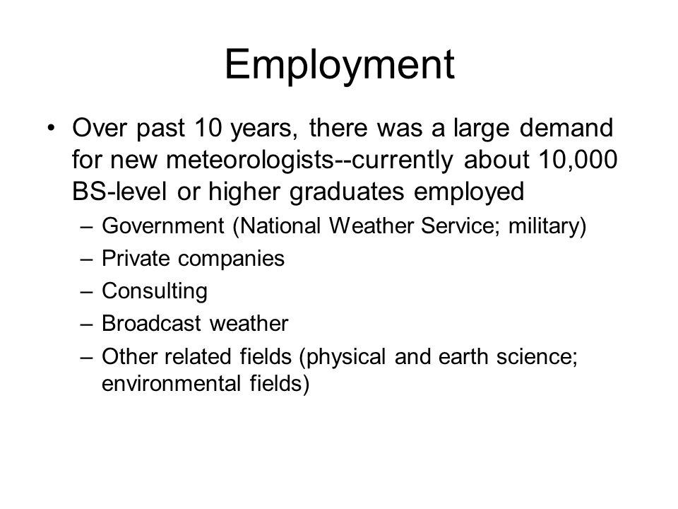 Employment Over past 10 years, there was a large demand for new meteorologists--currently about 10,000 BS-level or higher graduates employed –Governme