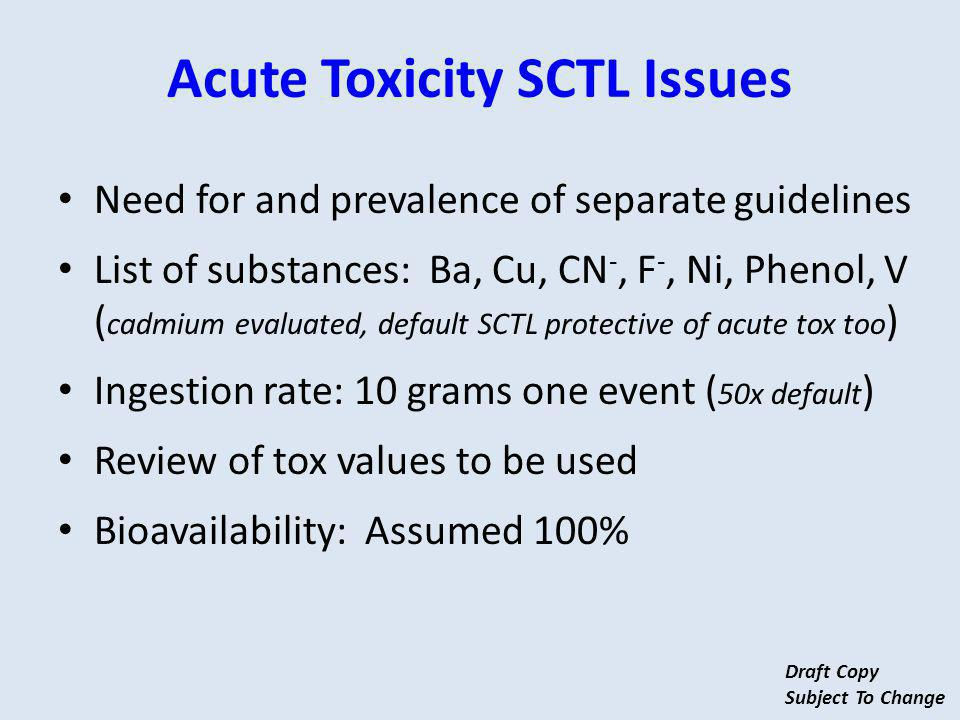 Need for and prevalence of separate guidelines List of substances: Ba, Cu, CN -, F -, Ni, Phenol, V ( cadmium evaluated, default SCTL protective of acute tox too ) Ingestion rate: 10 grams one event ( 50x default ) Review of tox values to be used Bioavailability: Assumed 100% Acute Toxicity SCTL Issues Draft Copy Subject To Change