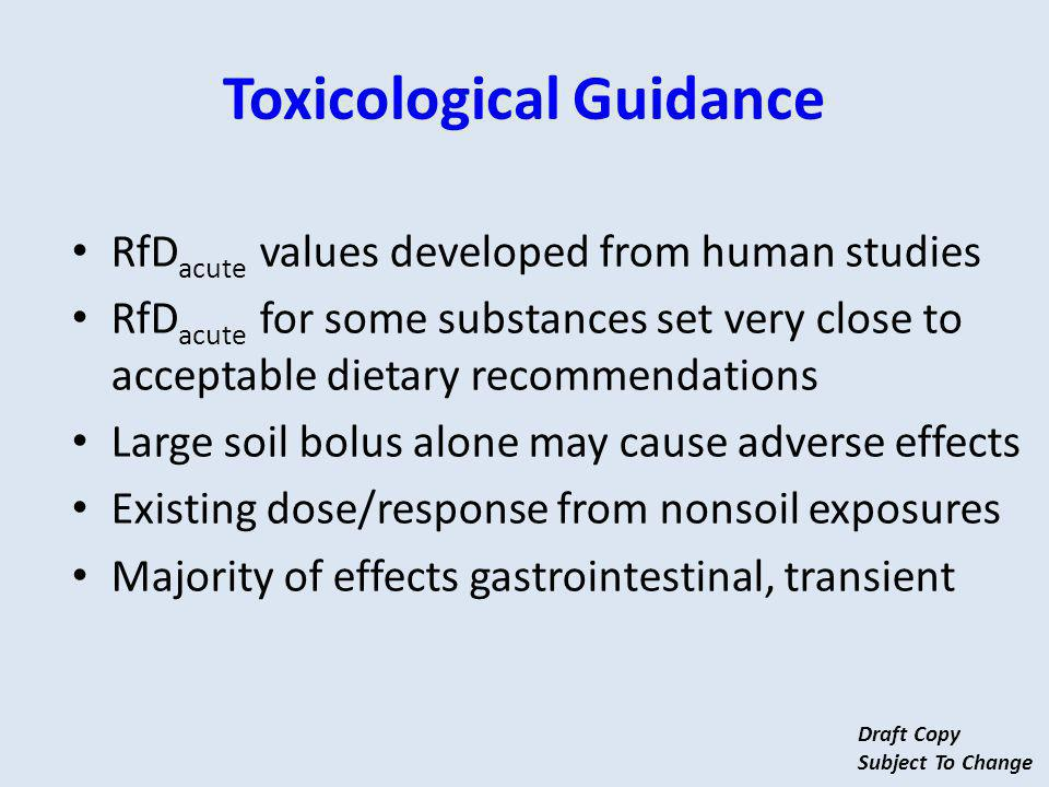 Toxicological Guidance RfD acute values developed from human studies RfD acute for some substances set very close to acceptable dietary recommendations Large soil bolus alone may cause adverse effects Existing dose/response from nonsoil exposures Majority of effects gastrointestinal, transient Draft Copy Subject To Change