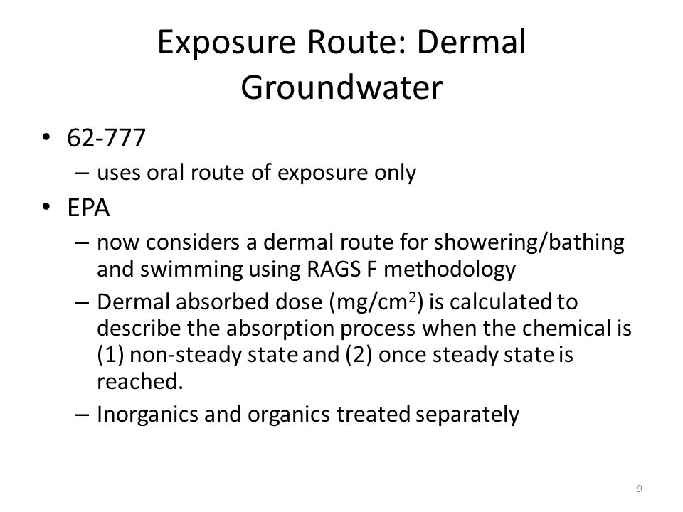 Exposure Route: Dermal Groundwater – uses oral route of exposure only EPA – now considers a dermal route for showering/bathing and swimming using RAGS F methodology – Dermal absorbed dose (mg/cm 2 ) is calculated to describe the absorption process when the chemical is (1) non-steady state and (2) once steady state is reached.