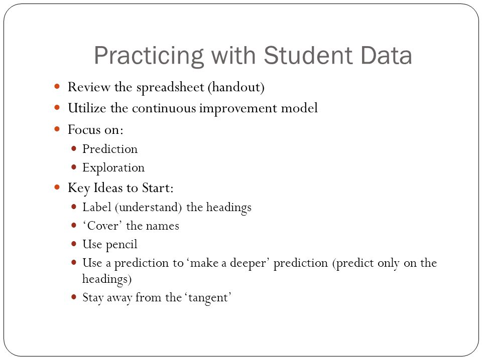 Practicing with Student Data Review the spreadsheet (handout) Utilize the continuous improvement model Focus on: Prediction Exploration Key Ideas to Start: Label (understand) the headings 'Cover' the names Use pencil Use a prediction to 'make a deeper' prediction (predict only on the headings) Stay away from the 'tangent'