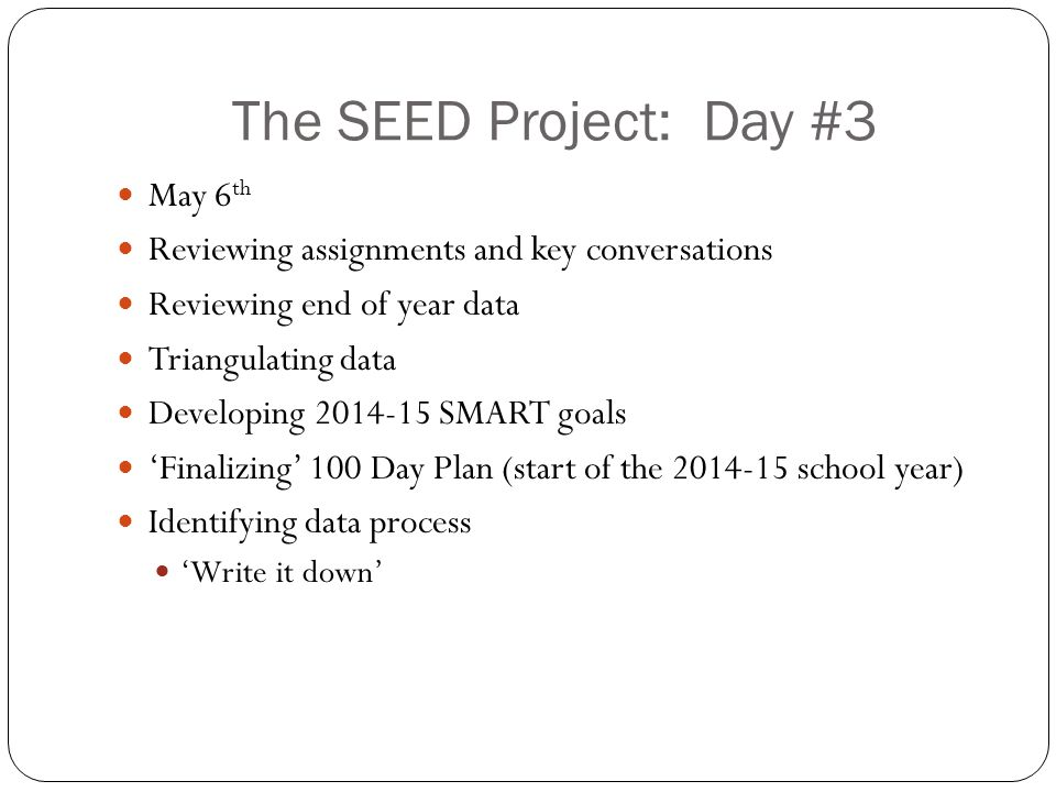 The SEED Project: Day #3 May 6 th Reviewing assignments and key conversations Reviewing end of year data Triangulating data Developing 2014-15 SMART goals 'Finalizing' 100 Day Plan (start of the 2014-15 school year) Identifying data process 'Write it down'