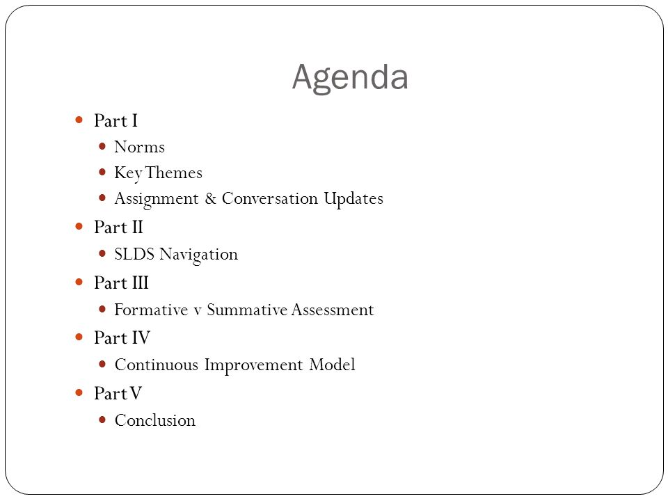 Agenda Part I Norms Key Themes Assignment & Conversation Updates Part II SLDS Navigation Part III Formative v Summative Assessment Part IV Continuous Improvement Model Part V Conclusion