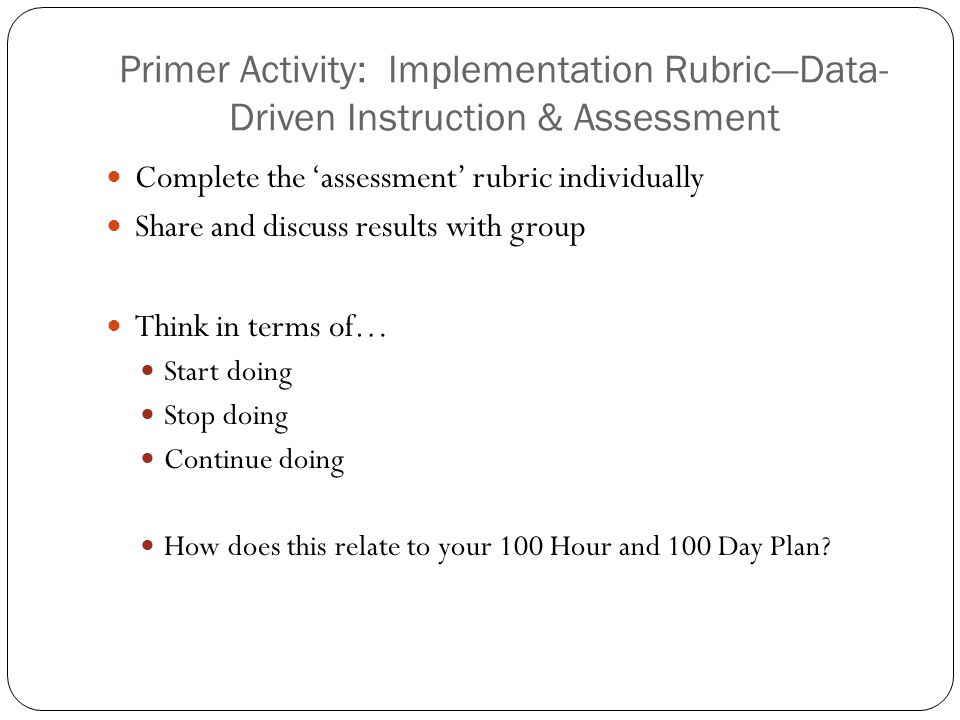 Primer Activity: Implementation Rubric—Data- Driven Instruction & Assessment Complete the 'assessment' rubric individually Share and discuss results with group Think in terms of… Start doing Stop doing Continue doing How does this relate to your 100 Hour and 100 Day Plan