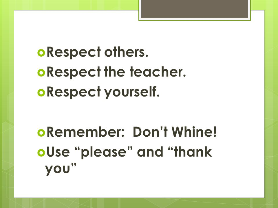  Respect others.  Respect the teacher.  Respect yourself.
