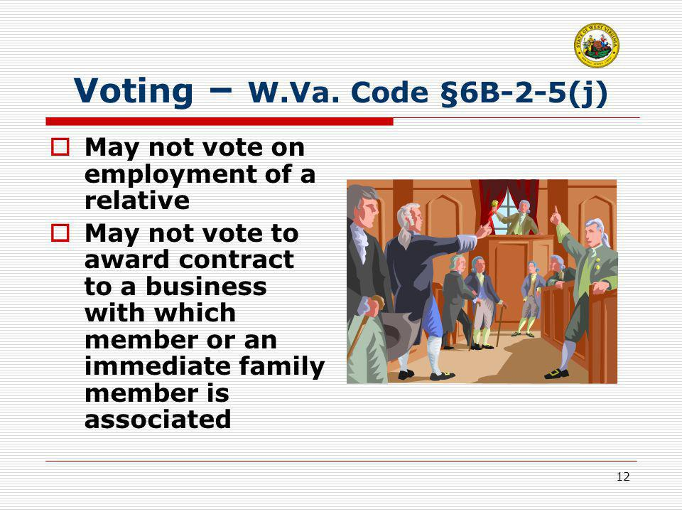 12 Voting – W.Va. Code §6B-2-5(j)  May not vote on employment of a relative  May not vote to award contract to a business with which member or an im