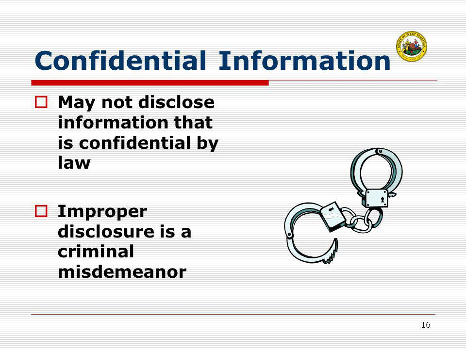 16 Confidential Information  May not disclose information that is confidential by law  Improper disclosure is a criminal misdemeanor