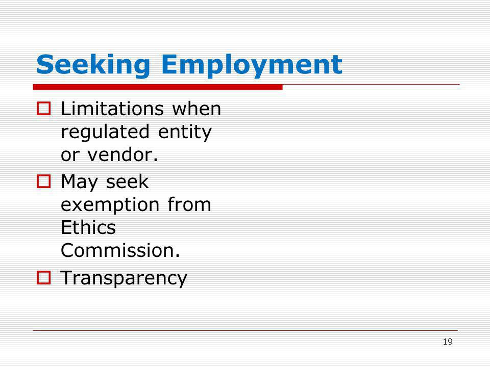 Seeking Employment  Limitations when regulated entity or vendor.  May seek exemption from Ethics Commission.  Transparency 19