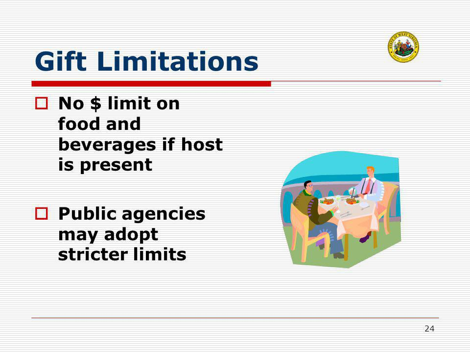 24 Gift Limitations  No $ limit on food and beverages if host is present  Public agencies may adopt stricter limits