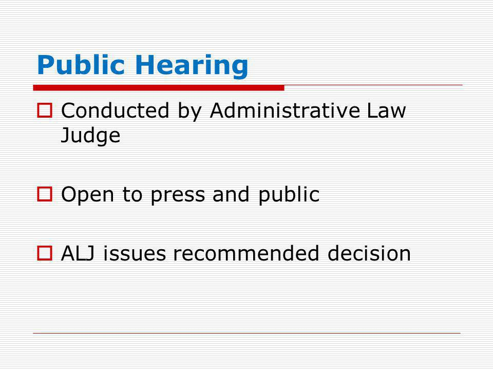 Public Hearing  Conducted by Administrative Law Judge  Open to press and public  ALJ issues recommended decision