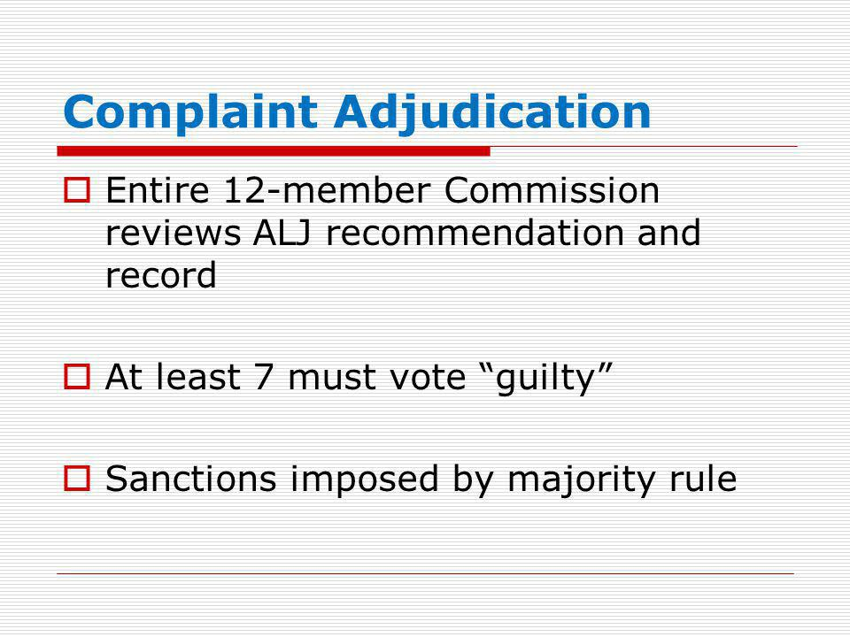 "Complaint Adjudication  Entire 12-member Commission reviews ALJ recommendation and record  At least 7 must vote ""guilty""  Sanctions imposed by majo"