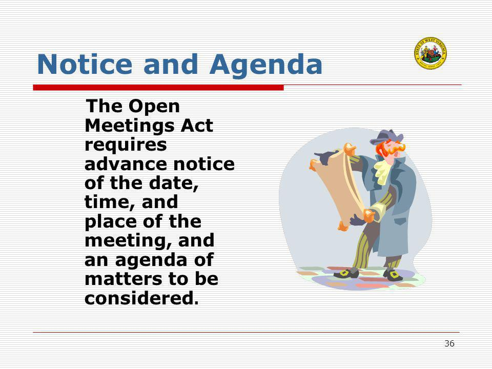36 Notice and Agenda The Open Meetings Act requires advance notice of the date, time, and place of the meeting, and an agenda of matters to be conside