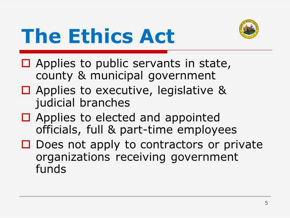 The Ethics Act  Applies to public servants in state, county & municipal government  Applies to executive, legislative & judicial branches  Applies