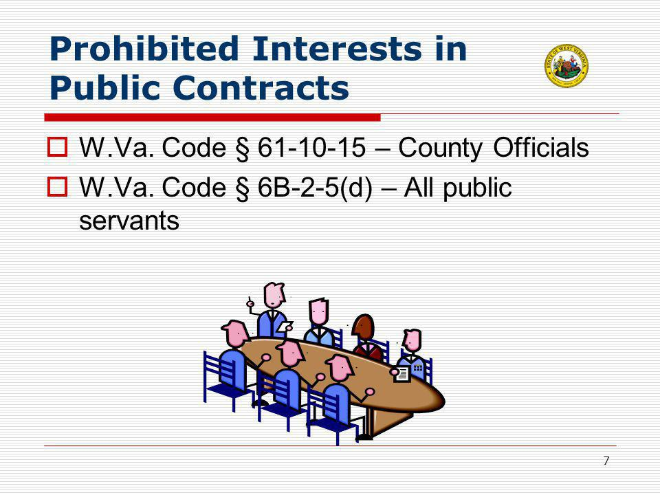 7 Prohibited Interests in Public Contracts  W.Va. Code § 61-10-15 – County Officials  W.Va. Code § 6B-2-5(d) – All public servants