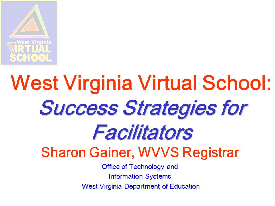 Success Strategies for Facilitators West Virginia Virtual School: Success Strategies for Facilitators Sharon Gainer, WVVS Registrar Office of Technology and Information Systems West Virginia Department of Education West Virginia Department of Education