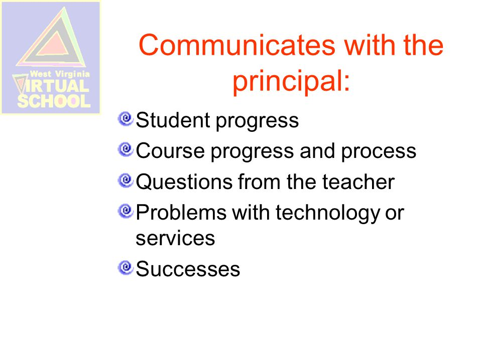 Communicates with the principal: Student progress Course progress and process Questions from the teacher Problems with technology or services Successes