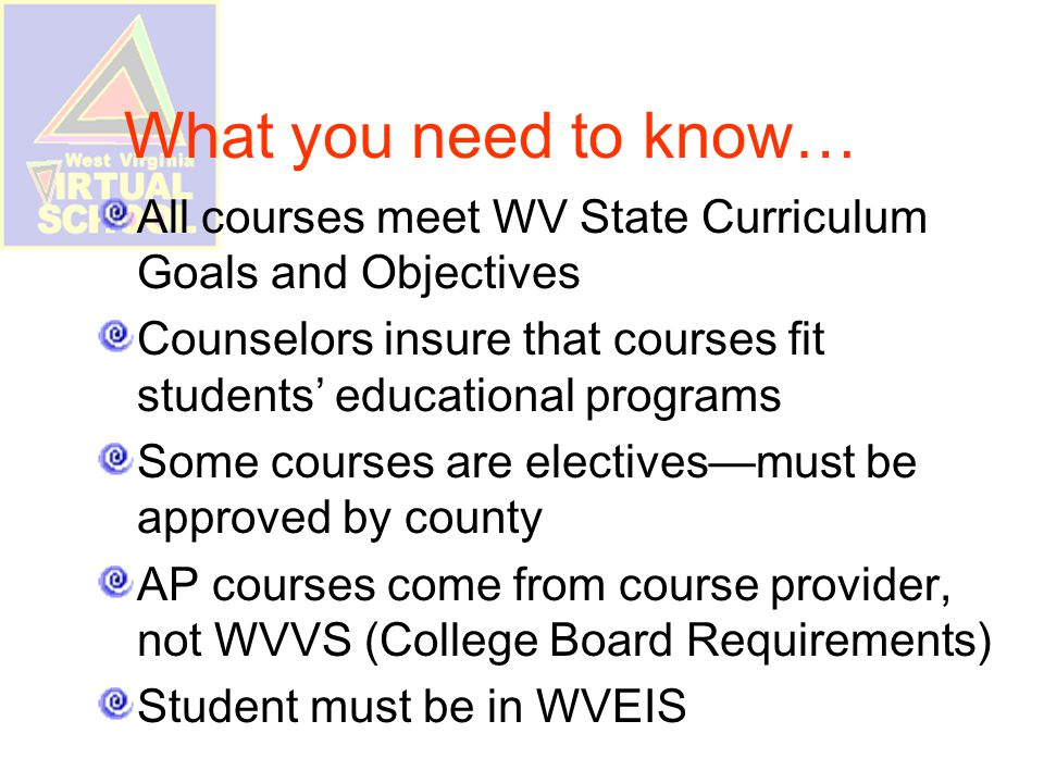 What you need to know… All courses meet WV State Curriculum Goals and Objectives Counselors insure that courses fit students' educational programs Some courses are electives—must be approved by county AP courses come from course provider, not WVVS (College Board Requirements) Student must be in WVEIS