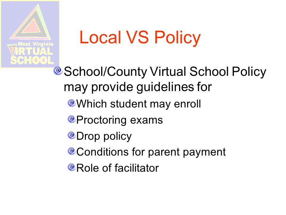 Local VS Policy School/County Virtual School Policy may provide guidelines for Which student may enroll Proctoring exams Drop policy Conditions for parent payment Role of facilitator