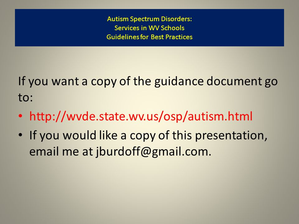 If you want a copy of the guidance document go to: http://wvde.state.wv.us/osp/autism.html If you would like a copy of this presentation, email me at jburdoff@gmail.com.