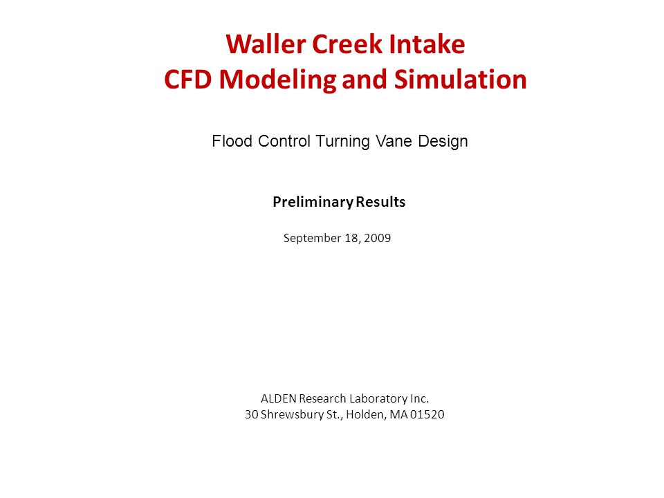 Waller Creek Intake CFD Modeling and Simulation ALDEN Research Laboratory Inc. 30 Shrewsbury St., Holden, MA 01520 Preliminary Results September 18, 2