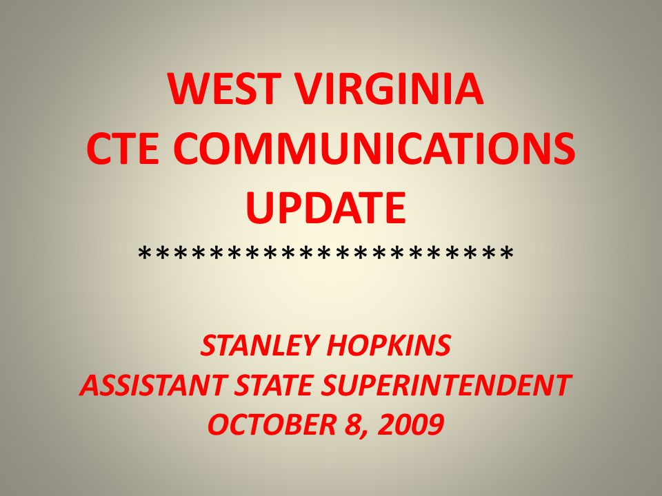 WEST VIRGINIA CTE COMMUNICATIONS UPDATE ********************* STANLEY HOPKINS ASSISTANT STATE SUPERINTENDENT OCTOBER 8, 2009