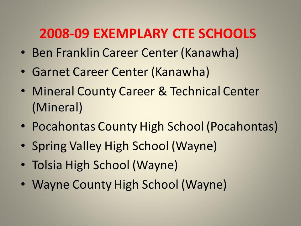 2008-09 EXEMPLARY CTE SCHOOLS Ben Franklin Career Center (Kanawha) Garnet Career Center (Kanawha) Mineral County Career & Technical Center (Mineral) Pocahontas County High School (Pocahontas) Spring Valley High School (Wayne) Tolsia High School (Wayne) Wayne County High School (Wayne)