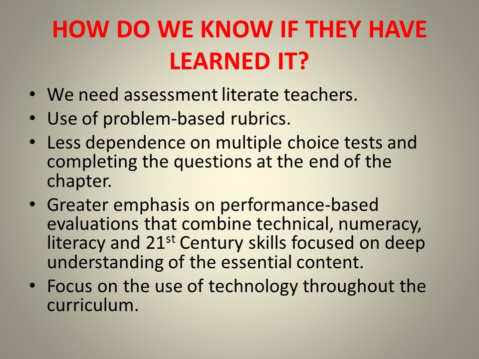 HOW DO WE KNOW IF THEY HAVE LEARNED IT. We need assessment literate teachers.