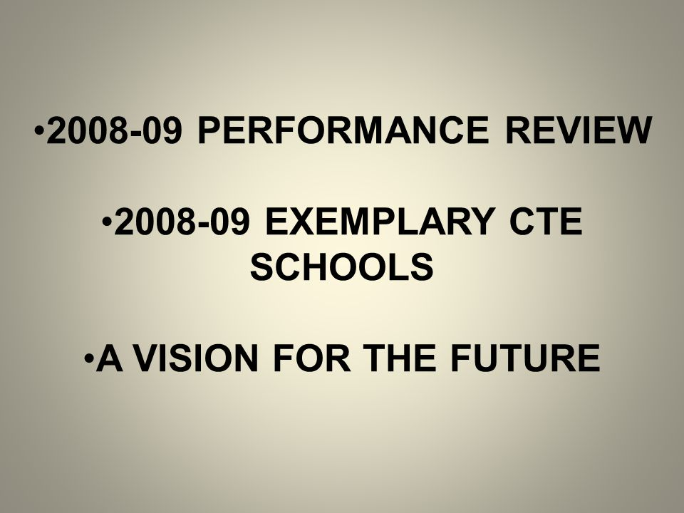 2008-09 PERFORMANCE REVIEW 2008-09 EXEMPLARY CTE SCHOOLS A VISION FOR THE FUTURE