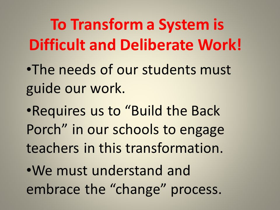 To Transform a System is Difficult and Deliberate Work.