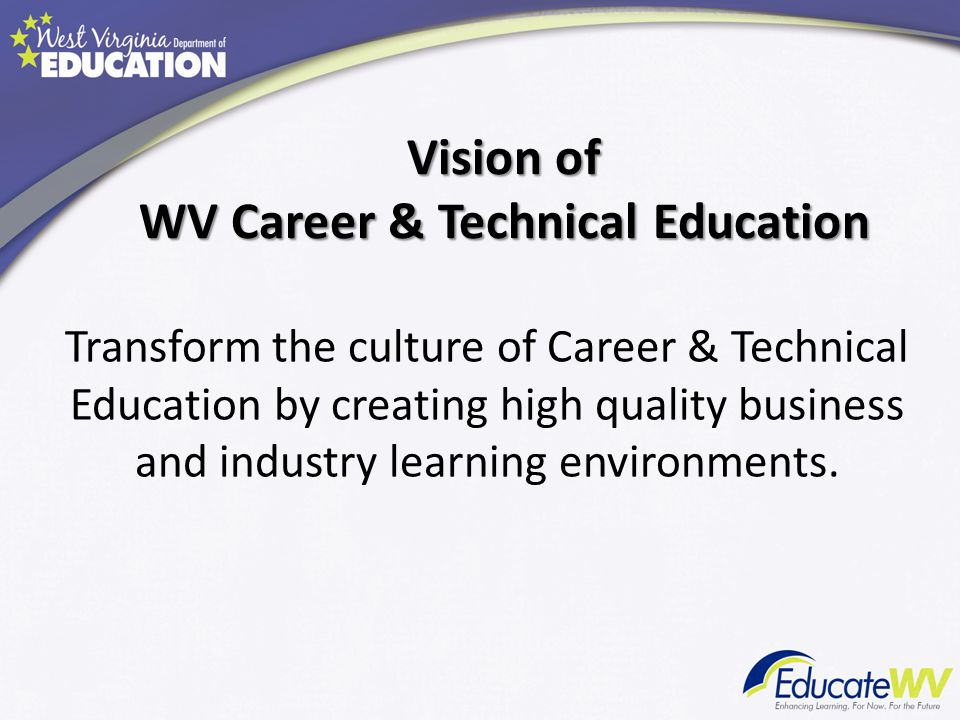 Vision of WV Career & Technical Education Transform the culture of Career & Technical Education by creating high quality business and industry learnin