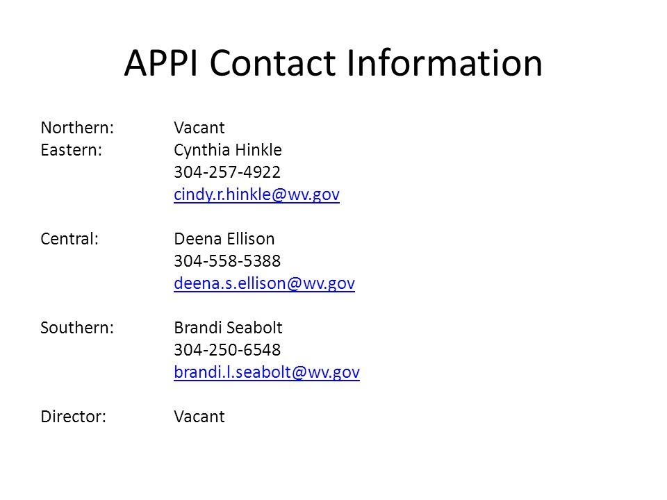 APPI Contact Information Northern:Vacant Eastern:Cynthia Hinkle 304-257-4922 cindy.r.hinkle@wv.gov Central: Deena Ellison 304-558-5388 deena.s.ellison@wv.gov Southern:Brandi Seabolt 304-250-6548 brandi.l.seabolt@wv.gov Director:Vacant