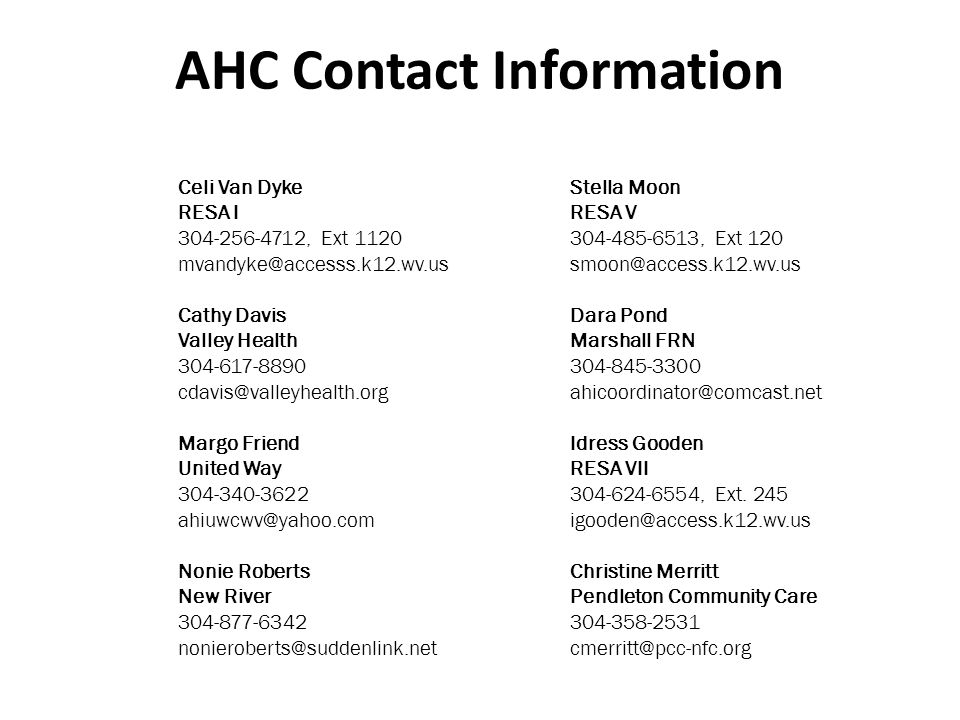 AHC Contact Information Celi Van Dyke RESA I 304-256-4712, Ext 1120 mvandyke@accesss.k12.wv.us Cathy Davis Valley Health 304-617-8890 cdavis@valleyhealth.org Margo Friend United Way 304-340-3622 ahiuwcwv@yahoo.com Nonie Roberts New River 304-877-6342 nonieroberts@suddenlink.net Stella Moon RESA V 304-485-6513, Ext 120 smoon@access.k12.wv.us Dara Pond Marshall FRN 304-845-3300 ahicoordinator@comcast.net Idress Gooden RESA VII 304-624-6554, Ext.