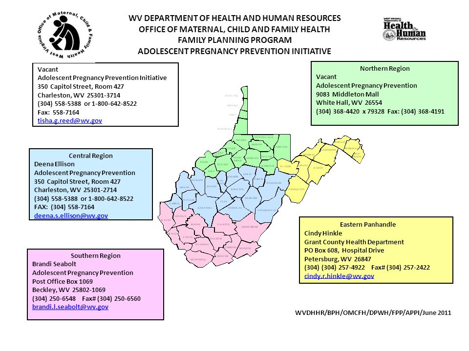 Northern Region Vacant Adolescent Pregnancy Prevention 9083 Middleton Mall White Hall, WV 26554 (304) 368-4420 x 79328 Fax: (304) 368-4191 WV DEPARTMENT OF HEALTH AND HUMAN RESOURCES OFFICE OF MATERNAL, CHILD AND FAMILY HEALTH FAMILY PLANNING PROGRAM ADOLESCENT PREGNANCY PREVENTION INITIATIVE Vacant Adolescent Pregnancy Prevention Initiative 350 Capitol Street, Room 427 Charleston, WV 25301-3714 (304) 558-5388 or 1-800-642-8522 Fax: 558-7164 tisha.g.