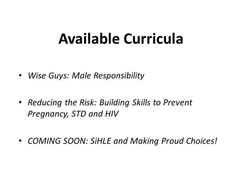 Wise Guys: Male Responsibility Reducing the Risk: Building Skills to Prevent Pregnancy, STD and HIV COMING SOON: SiHLE and Making Proud Choices.