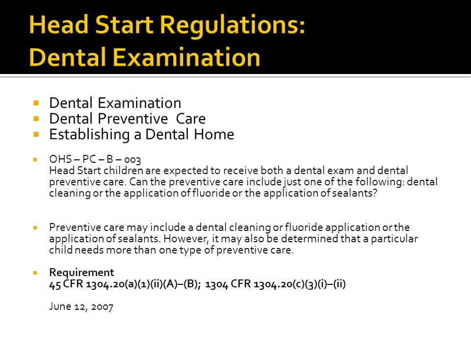  Dental Examination  Dental Preventive Care  Establishing a Dental Home  OHS – PC – B – 003 Head Start children are expected to receive both a dental exam and dental preventive care.