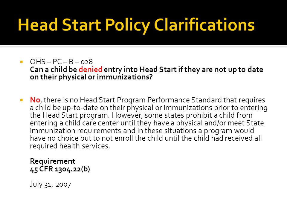  OHS – PC – B – 028 Can a child be denied entry into Head Start if they are not up to date on their physical or immunizations?  No, there is no Head