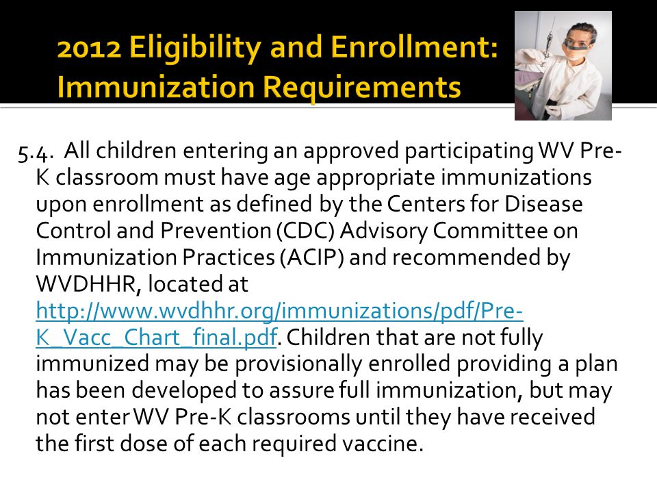 5.4. All children entering an approved participating WV Pre- K classroom must have age appropriate immunizations upon enrollment as defined by the Cen