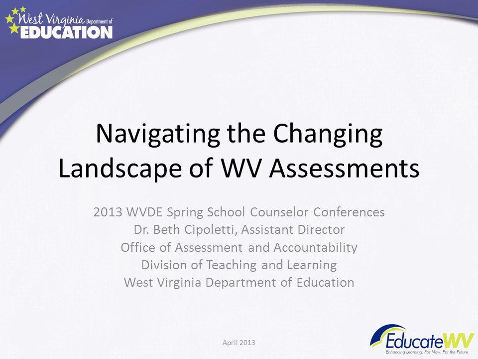 Navigating the Changing Landscape of WV Assessments 2013 WVDE Spring School Counselor Conferences Dr.