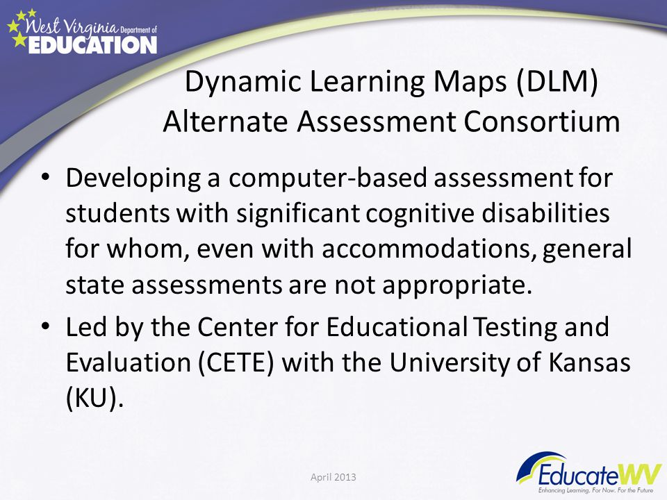 Dynamic Learning Maps (DLM) Alternate Assessment Consortium Developing a computer-based assessment for students with significant cognitive disabilities for whom, even with accommodations, general state assessments are not appropriate.