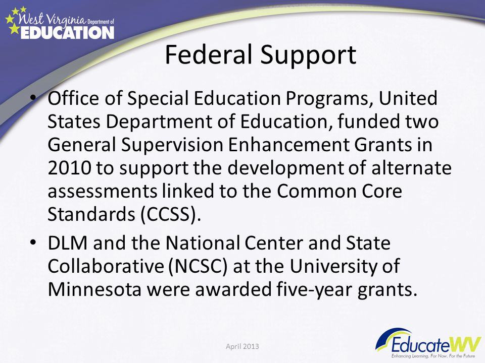 Federal Support Office of Special Education Programs, United States Department of Education, funded two General Supervision Enhancement Grants in 2010 to support the development of alternate assessments linked to the Common Core Standards (CCSS).