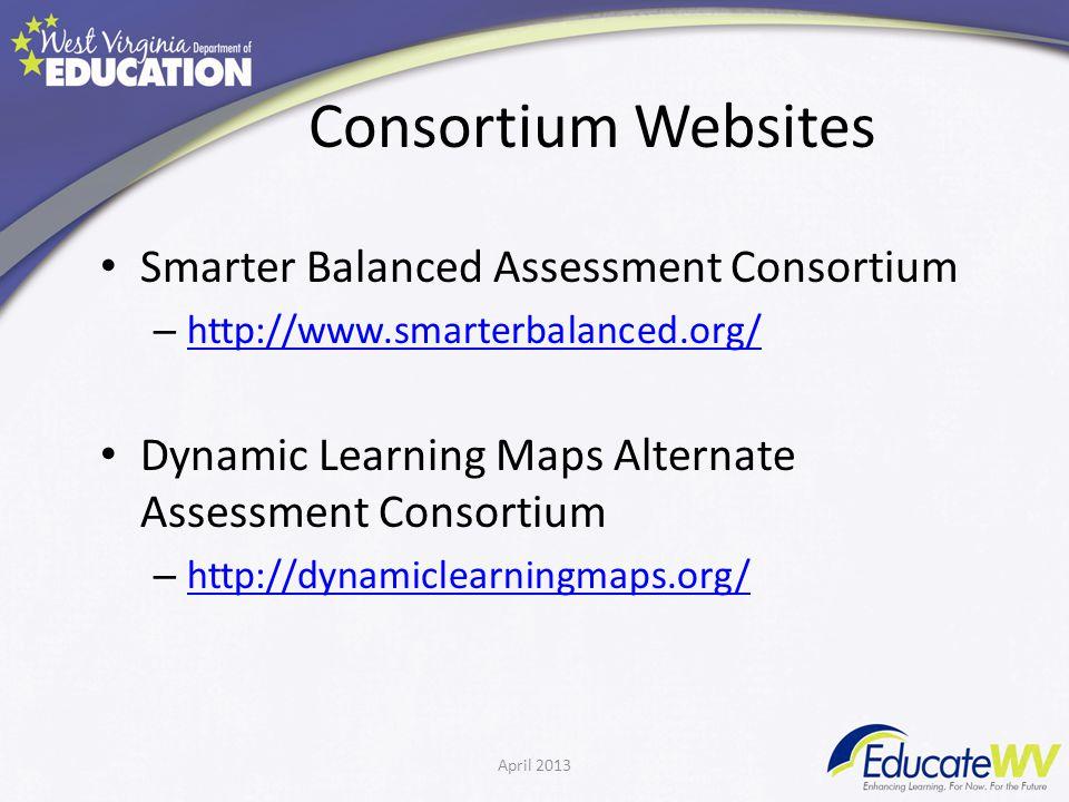 Consortium Websites Smarter Balanced Assessment Consortium – http://www.smarterbalanced.org/ http://www.smarterbalanced.org/ Dynamic Learning Maps Alternate Assessment Consortium – http://dynamiclearningmaps.org/ http://dynamiclearningmaps.org/ April 2013