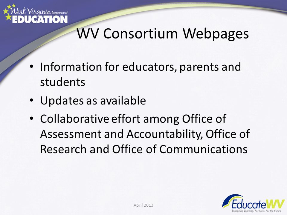 WV Consortium Webpages Information for educators, parents and students Updates as available Collaborative effort among Office of Assessment and Accountability, Office of Research and Office of Communications April 2013