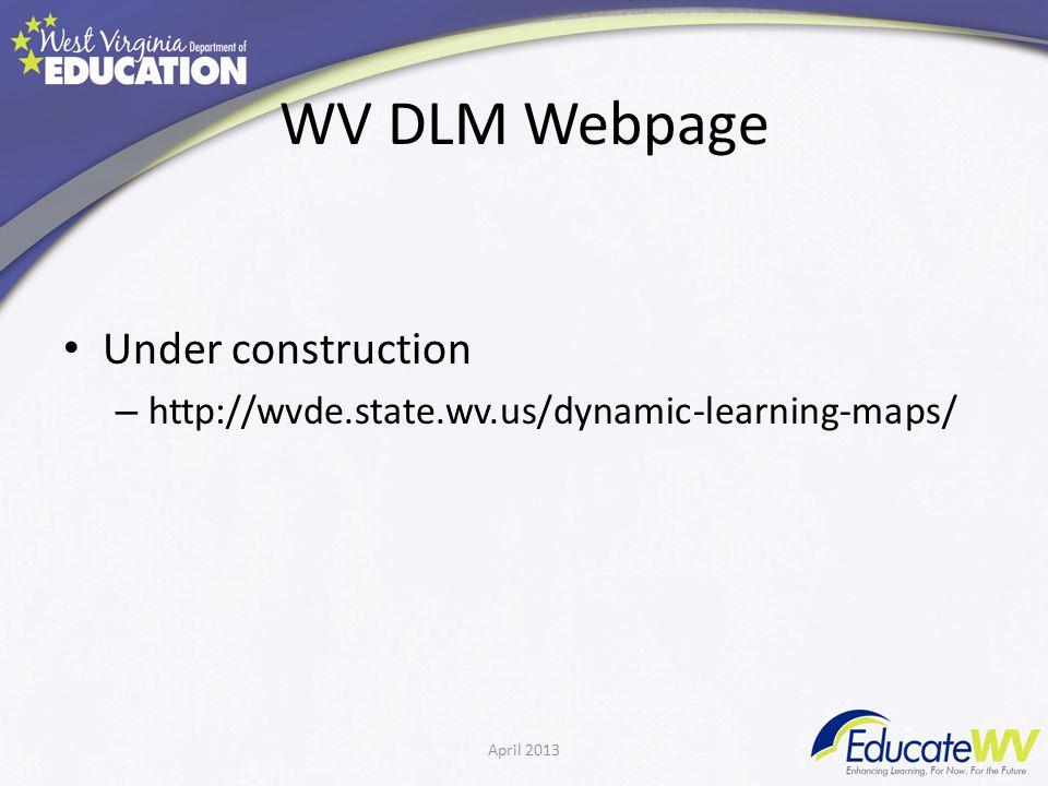 WV DLM Webpage Under construction – http://wvde.state.wv.us/dynamic-learning-maps/ April 2013