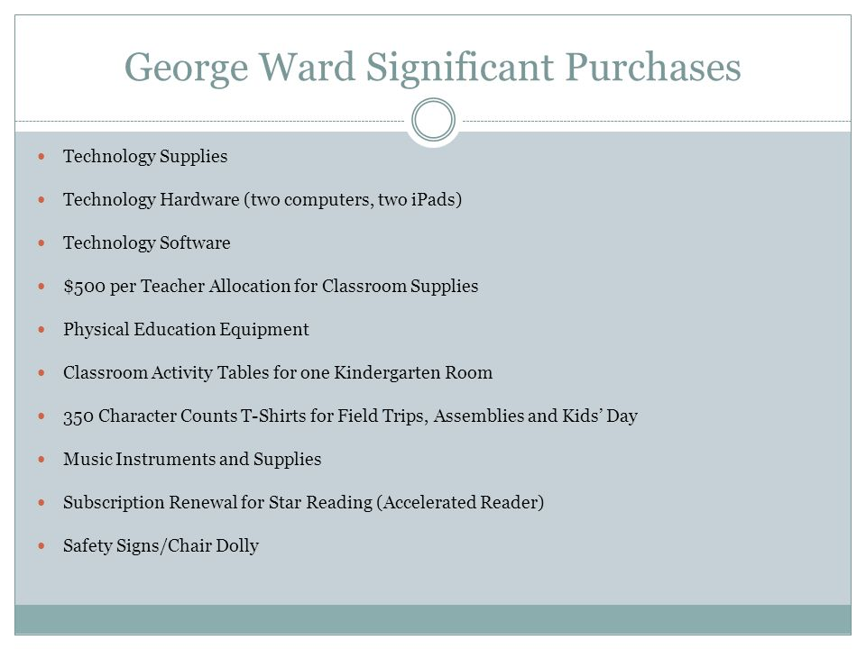 George Ward Significant Purchases Technology Supplies Technology Hardware (two computers, two iPads) Technology Software $500 per Teacher Allocation for Classroom Supplies Physical Education Equipment Classroom Activity Tables for one Kindergarten Room 350 Character Counts T-Shirts for Field Trips, Assemblies and Kids' Day Music Instruments and Supplies Subscription Renewal for Star Reading (Accelerated Reader) Safety Signs/Chair Dolly