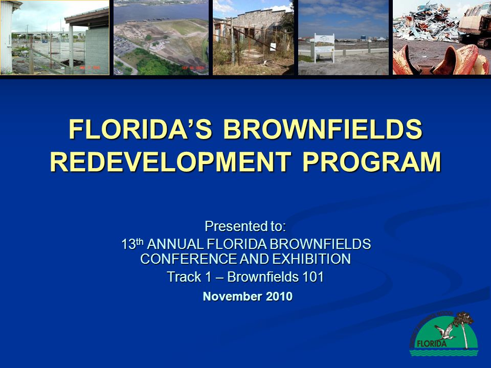 FLORIDA'S BROWNFIELDS REDEVELOPMENT PROGRAM Presented to: 13 th ANNUAL FLORIDA BROWNFIELDS CONFERENCE AND EXHIBITION Track 1 – Brownfields 101 Novembe